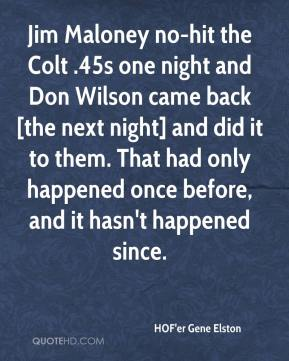 HOF'er Gene Elston - Jim Maloney no-hit the Colt .45s one night and Don Wilson came back [the next night] and did it to them. That had only happened once before, and it hasn't happened since.