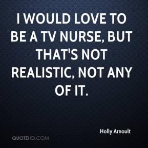 Holly Arnoult - I would love to be a TV nurse, but that's not realistic, not any of it.