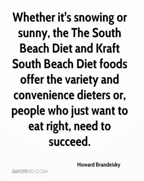 Howard Brandeisky - Whether it's snowing or sunny, the The South Beach Diet and Kraft South Beach Diet foods offer the variety and convenience dieters or, people who just want to eat right, need to succeed.