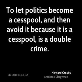 Howard Crosby - To let politics become a cesspool, and then avoid it because it is a cesspool, is a double crime.
