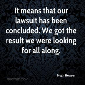 Hugh Howser - It means that our lawsuit has been concluded. We got the result we were looking for all along.