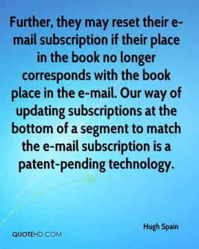 Hugh Spain - Further, they may reset their e-mail subscription if their place in the book no longer corresponds with the book place in the e-mail. Our way of updating subscriptions at the bottom of a segment to match the e-mail subscription is a patent-pending technology.