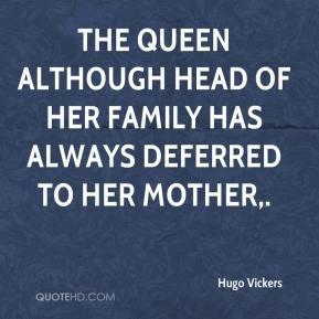 Hugo Vickers - The Queen although head of her family has always deferred to her mother.