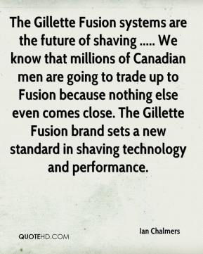Ian Chalmers - The Gillette Fusion systems are the future of shaving ..... We know that millions of Canadian men are going to trade up to Fusion because nothing else even comes close. The Gillette Fusion brand sets a new standard in shaving technology and performance.