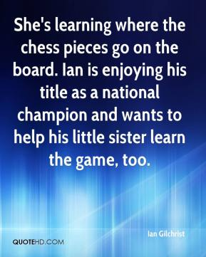 Ian Gilchrist - She's learning where the chess pieces go on the board. Ian is enjoying his title as a national champion and wants to help his little sister learn the game, too.