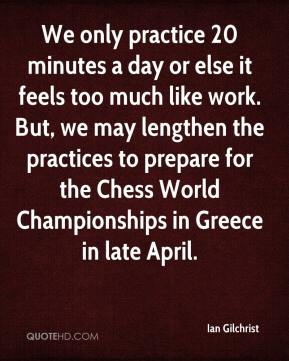 Ian Gilchrist - We only practice 20 minutes a day or else it feels too much like work. But, we may lengthen the practices to prepare for the Chess World Championships in Greece in late April.