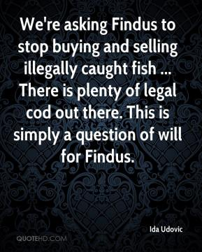 Ida Udovic - We're asking Findus to stop buying and selling illegally caught fish ... There is plenty of legal cod out there. This is simply a question of will for Findus.
