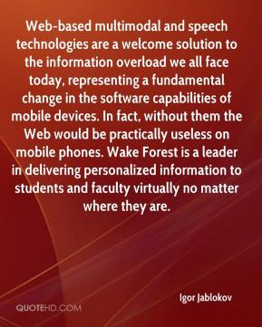 Igor Jablokov - Web-based multimodal and speech technologies are a welcome solution to the information overload we all face today, representing a fundamental change in the software capabilities of mobile devices. In fact, without them the Web would be practically useless on mobile phones. Wake Forest is a leader in delivering personalized information to students and faculty virtually no matter where they are.