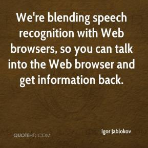 Igor Jablokov - We're blending speech recognition with Web browsers, so you can talk into the Web browser and get information back.