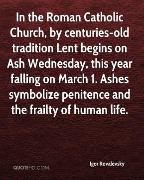 In the Roman Catholic Church, by centuries-old tradition Lent begins on Ash Wednesday, this year falling on March 1. Ashes symbolize penitence and the frailty of human life.