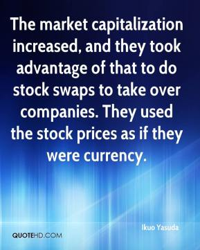 Ikuo Yasuda - The market capitalization increased, and they took advantage of that to do stock swaps to take over companies. They used the stock prices as if they were currency.