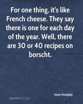 Irene Horajsky - For one thing, it's like French cheese. They say there is one for each day of the year. Well, there are 30 or 40 recipes on borscht.