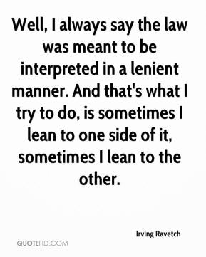 Irving Ravetch - Well, I always say the law was meant to be interpreted in a lenient manner. And that's what I try to do, is sometimes I lean to one side of it, sometimes I lean to the other.