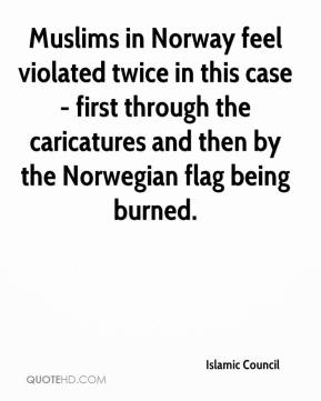 Islamic Council - Muslims in Norway feel violated twice in this case - first through the caricatures and then by the Norwegian flag being burned.
