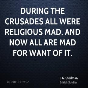 J. G. Stedman - During the crusades all were religious mad, and now all are mad for want of it.