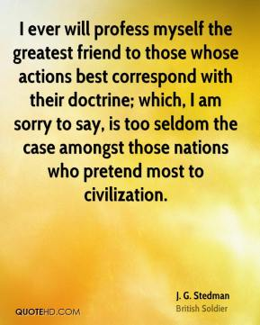 J. G. Stedman - I ever will profess myself the greatest friend to those whose actions best correspond with their doctrine; which, I am sorry to say, is too seldom the case amongst those nations who pretend most to civilization.