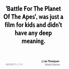 J. Lee Thompson - 'Battle For The Planet Of The Apes', was just a film for kids and didn't have any deep meaning.