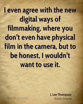 J. Lee Thompson - I even agree with the new digital ways of filmmaking, where you don't even have physical film in the camera, but to be honest, I wouldn't want to use it.