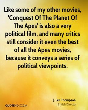 J. Lee Thompson - Like some of my other movies, 'Conquest Of The Planet Of The Apes' is also a very political film, and many critics still consider it even the best of all the Apes movies, because it conveys a series of political viewpoints.