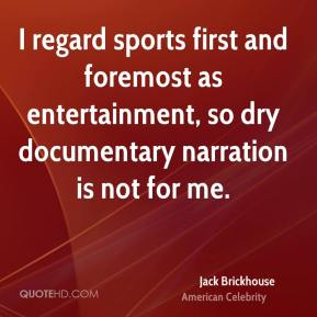 Jack Brickhouse - I regard sports first and foremost as entertainment, so dry documentary narration is not for me.