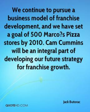Jack Butorac - We continue to pursue a business model of franchise development, and we have set a goal of 500 Marco?s Pizza stores by 2010. Cam Cummins will be an integral part of developing our future strategy for franchise growth.