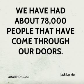 Jack Lashier - We have had about 78,000 people that have come through our doors.