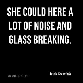 Jackie Greenfield - She could here a lot of noise and glass breaking.