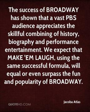 Jacoba Atlas - The success of BROADWAY has shown that a vast PBS audience appreciates the skillful combining of history, biography and performance entertainment. We expect that MAKE 'EM LAUGH, using the same successful formula, will equal or even surpass the fun and popularity of BROADWAY.