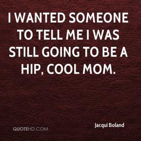 Jacqui Boland - I wanted someone to tell me I was still going to be a hip, cool mom.