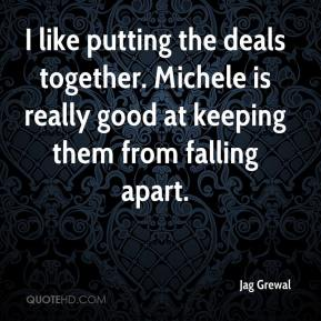 Jag Grewal - I like putting the deals together. Michele is really good at keeping them from falling apart.