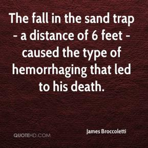 James Broccoletti - The fall in the sand trap - a distance of 6 feet - caused the type of hemorrhaging that led to his death.