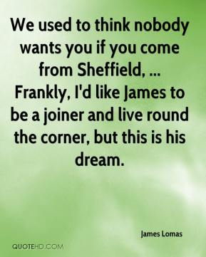 James Lomas - We used to think nobody wants you if you come from Sheffield, ... Frankly, I'd like James to be a joiner and live round the corner, but this is his dream.