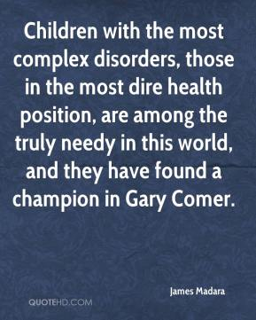 James Madara - Children with the most complex disorders, those in the most dire health position, are among the truly needy in this world, and they have found a champion in Gary Comer.