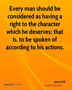 James Mill - Every man should be considered as having a right to the character which he deserves; that is, to be spoken of according to his actions.