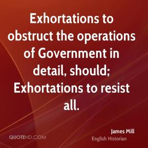 James Mill - Exhortations to obstruct the operations of Government in detail, should; Exhortations to resist all.