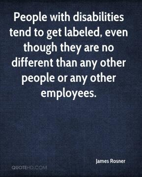 James Rosner - People with disabilities tend to get labeled, even though they are no different than any other people or any other employees.