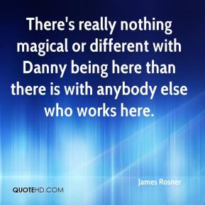 There's really nothing magical or different with Danny being here than there is with anybody else who works here.