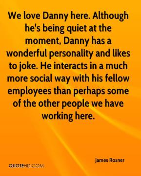 James Rosner - We love Danny here. Although he's being quiet at the moment, Danny has a wonderful personality and likes to joke. He interacts in a much more social way with his fellow employees than perhaps some of the other people we have working here.