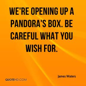James Waters - We're opening up a Pandora's box. Be careful what you wish for.