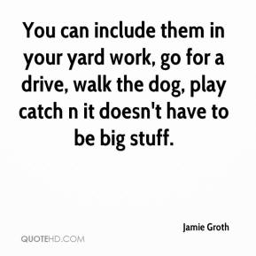 Jamie Groth - You can include them in your yard work, go for a drive, walk the dog, play catch n it doesn't have to be big stuff.