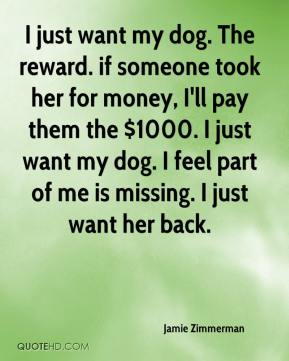 Jamie Zimmerman - I just want my dog. The reward. if someone took her for money, I'll pay them the $1000. I just want my dog. I feel part of me is missing. I just want her back.