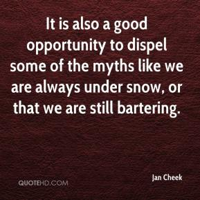 Jan Cheek - It is also a good opportunity to dispel some of the myths like we are always under snow, or that we are still bartering.