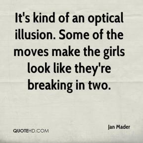 Jan Mader - It's kind of an optical illusion. Some of the moves make the girls look like they're breaking in two.