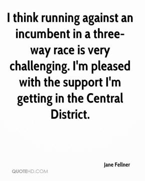 Jane Fellner  - I think running against an incumbent in a three-way race is very challenging. I'm pleased with the support I'm getting in the Central District.