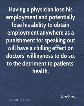 Jane Orient  - Having a physician lose his employment and potentially lose his ability to obtain employment anywhere as a punishment for speaking out will have a chilling effect on doctors' willingness to do so, to the detriment to patients' health.