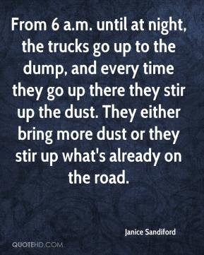 Janice Sandiford  - From 6 a.m. until at night, the trucks go up to the dump, and every time they go up there they stir up the dust. They either bring more dust or they stir up what's already on the road.