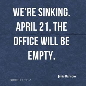 Janie Ransom  - We're sinking. April 21, the office will be empty.