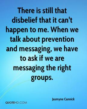 Jasmyne Cannick  - There is still that disbelief that it can't happen to me. When we talk about prevention and messaging, we have to ask if we are messaging the right groups.