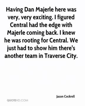 Jason Cockrell - Having Dan Majerle here was very, very exciting. I figured Central had the edge with Majerle coming back. I knew he was rooting for Central. We just had to show him there's another team in Traverse City.