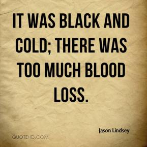 Jason Lindsey  - It was black and cold; there was too much blood loss.